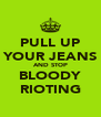 PULL UP YOUR JEANS AND STOP BLOODY RIOTING - Personalised Poster A4 size