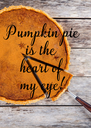 Pumpkin pie is the  heart of  my eye! - Personalised Poster A4 size
