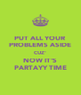 PUT ALL YOUR PROBLEMS ASIDE CUZ' NOW IT'S PARTAYY TIME - Personalised Poster A4 size