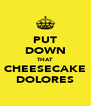 PUT DOWN THAT CHEESECAKE DOLORES - Personalised Poster A4 size