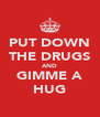 PUT DOWN THE DRUGS AND GIMME A HUG - Personalised Poster A4 size