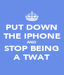 PUT DOWN THE IPHONE AND STOP BEING A TWAT - Personalised Poster A4 size
