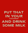 PUT THAT IN YOUR COCONUT AND DRINK SOME MILK - Personalised Poster A4 size