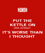 PUT THE KETTLE ON LOVE, ACTUALLY IT'S WORSE THAN I THOUGHT - Personalised Poster A4 size