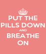 PUT THE PILLS DOWN AND BREATHE ON - Personalised Poster A4 size
