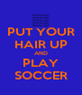 PUT YOUR HAIR UP AND PLAY SOCCER - Personalised Poster A4 size