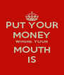 PUT YOUR MONEY WHERE YOUR MOUTH IS - Personalised Poster A4 size