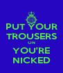 PUT YOUR TROUSERS ON YOU'RE NICKED - Personalised Poster A4 size