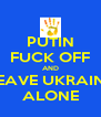 PUTIN FUCK OFF AND LEAVE UKRAINE ALONE - Personalised Poster A4 size