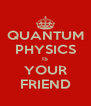 QUANTUM PHYSICS IS YOUR FRIEND - Personalised Poster A4 size