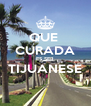QUE  CURADA ES SER TIJUANESE  - Personalised Poster A4 size