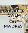 QUE KEEP CALM NI  QUE MADRES  - Personalised Poster A4 size