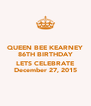 QUEEN BEE KEARNEY 86TH BIRTHDAY  LETS CELEBRATE December 27, 2015 - Personalised Poster A4 size