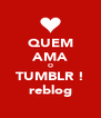 QUEM AMA O TUMBLR ! reblog - Personalised Poster A4 size