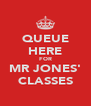 QUEUE HERE FOR MR JONES' CLASSES - Personalised Poster A4 size