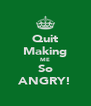 Quit Making ME So ANGRY! - Personalised Poster A4 size