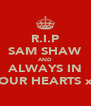 R.I.P SAM SHAW AND ALWAYS IN OUR HEARTS x - Personalised Poster A4 size