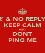 'R' & NO REPLY? KEEP CALM AND DONT PING ME - Personalised Poster A4 size