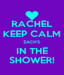 RACHEL KEEP CALM ZACH'S IN THE SHOWER! - Personalised Poster A4 size