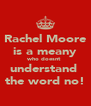 Rachel Moore is a meany who doesnt  understand  the word no! - Personalised Poster A4 size