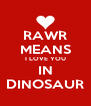 RAWR MEANS I LOVE YOU IN DINOSAUR - Personalised Poster A4 size