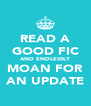 READ A GOOD FIC AND ENDLESSLY MOAN FOR AN UPDATE - Personalised Poster A4 size
