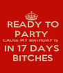 READY TO PARTY CAUSE MY BIRTHDAY IS  IN 17 DAYS  BITCHES - Personalised Poster A4 size