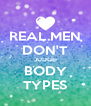 REAL MEN DON'T JUDGE BODY TYPES - Personalised Poster A4 size