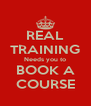 REAL TRAINING Needs you to BOOK A COURSE - Personalised Poster A4 size