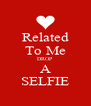 Related To Me DROP A SELFIE - Personalised Poster A4 size