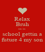 Relax Bruh im in  school gettin a future 4 my son - Personalised Poster A4 size