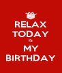 RELAX TODAY IS MY BIRTHDAY - Personalised Poster A4 size