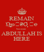 REMAIN Ώ̶̲̣̣̥ω∉₴Ợ̥ ℳ℮ because  ABDULLAH IS HERE - Personalised Poster A4 size