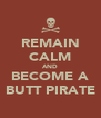 REMAIN CALM AND BECOME A BUTT PIRATE - Personalised Poster A4 size