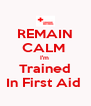 REMAIN CALM  I'm  Trained In First Aid  - Personalised Poster A4 size