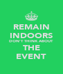 REMAIN INDOORS DON'T THINK ABOUT THE EVENT - Personalised Poster A4 size