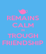 REMAINS CALM IN TROUGH FRIENDSHIP - Personalised Poster A4 size