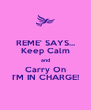 REME' SAYS... Keep Calm and Carry On I'M IN CHARGE! - Personalised Poster A4 size