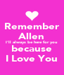 Remember Allen I'll always be here for you because I Love You - Personalised Poster A4 size