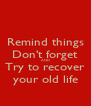 Remind things Don't forget AND Try to recover your old life - Personalised Poster A4 size
