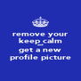 remove your keep calm and get a new profile picture - Personalised Poster A4 size