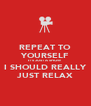 REPEAT TO YOURSELF IT'S JUST A SHOW I SHOULD REALLY JUST RELAX - Personalised Poster A4 size