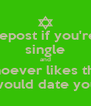 repost if you're single and whoever likes this  would date you - Personalised Poster A4 size