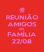REUNIÃO AMIGOS EM FAMÍLIA 22/08 - Personalised Poster A4 size