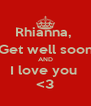 Rhianna,  Get well soon AND I love you  <3 - Personalised Poster A4 size