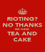 RIOTING? NO THANKS WE HAVE TEA AND CAKE - Personalised Poster A4 size