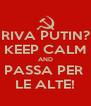 RIVA PUTIN? KEEP CALM AND PASSA PER  LE ALTE! - Personalised Poster A4 size