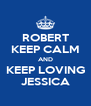 ROBERT KEEP CALM AND KEEP LOVING JESSICA - Personalised Poster A4 size