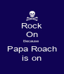 Rock On Because  Papa Roach is on - Personalised Poster A4 size