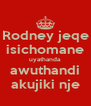 Rodney jeqe isichomane uyathanda awuthandi akujiki nje - Personalised Poster A4 size